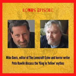 Bonus episode: The King in Yellow Mythos - a discussion featuring Mike Davis, editor of The Lovecraft Ezine and horror writer Pete Rawlik
