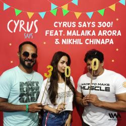 Ep. 300: (Rebroadcast) Cyrus Says 300! feat. Malaika Arora & Nikhil Chinapa