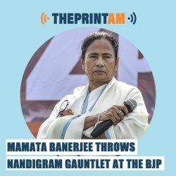 ThePrintAM: Mamata Banerjee throws Nandigram gauntlet at the BJP