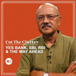 Cut The Clutter: Rana Kapoor, Yes Bank collapse, rescue & prospects: we explain the story in 5 Ws & 1 H