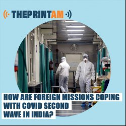 ThePrint AM: How are foreign missions coping with Covid second wave in India?