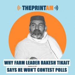 ThePrintAM : Why farm leader Rakesh Tikait says he won't contest polls