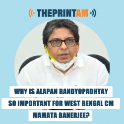 ThePrintAM: Why is Alapan Bandyopadhyay so important for West Bengal CM Mamata Banerjee?