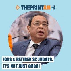 ThePrintAM : Jobs & retired SC judges. It's not just Ranjan Gogoi.