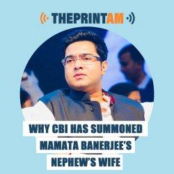 ThePrintAM: Why CBI has summoned Mamata Banerjee's nephew's wife