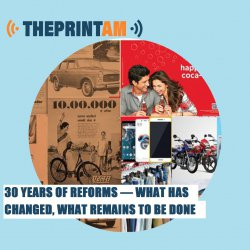 ThePrint AM: 30 years of reforms — What has changed, what remains to be done