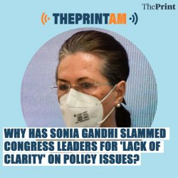 ThePrintAM: Why has Sonia Gandhi slammed Congress leaders for 'lack of clarity' on policy issues?