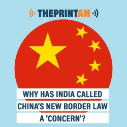 ThePrintAM: Why has India called China's new border law a 'concern'?