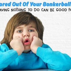 Bored Out Of Your Bonkerballs? - Why Having Nothing To Do Can Be Good For You!