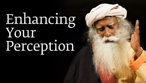 Enhancing Your Perception – Sadhguru
