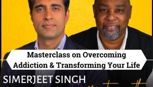 TRANSFORM YOUR LIFE   Masterclass on Overcoming Addiction & Bouncing Back Better with Simerjeet Singh & Mr. Deryl Glaze