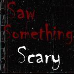 Saw Something Scary