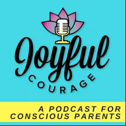 Joyful Courage -  A Conscious Parenting Podcast