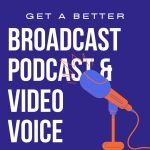 Get A Better Broadcast, Podcast and Video Voice